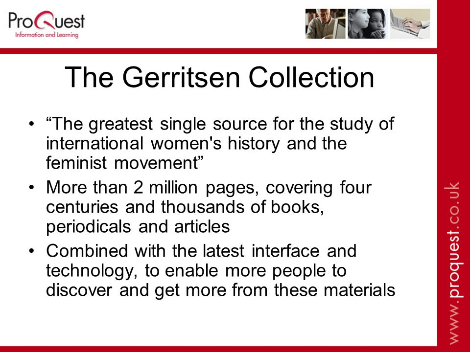 The Gerritsen Collection The greatest single source for the study of international women s history and the feminist movement More than 2 million pages, covering four centuries and thousands of books, periodicals and articles Combined with the latest interface and technology, to enable more people to discover and get more from these materials