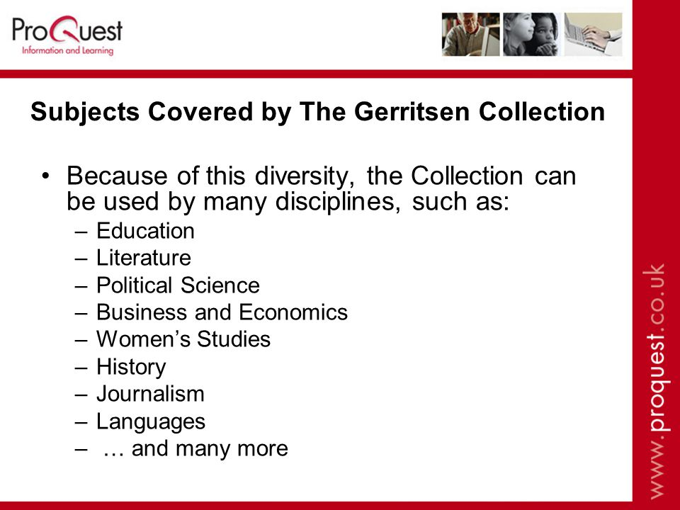 Subjects Covered by The Gerritsen Collection Because of this diversity, the Collection can be used by many disciplines, such as: –Education –Literature –Political Science –Business and Economics –Womens Studies –History –Journalism –Languages – … and many more