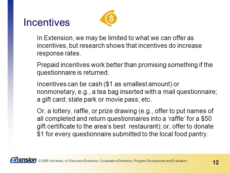 12 © 2009 University of Wisconsin-Extension, Cooperative Extension, Program Development and Evaluation Incentives In Extension, we may be limited to what we can offer as incentives, but research shows that incentives do increase response rates.