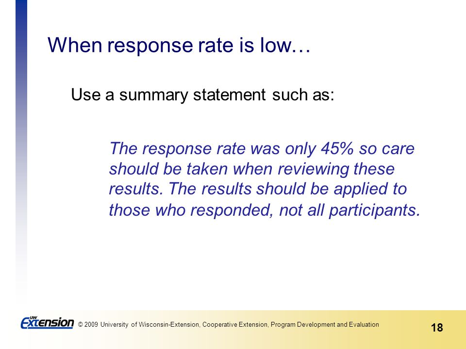 18 © 2009 University of Wisconsin-Extension, Cooperative Extension, Program Development and Evaluation When response rate is low… Use a summary statem