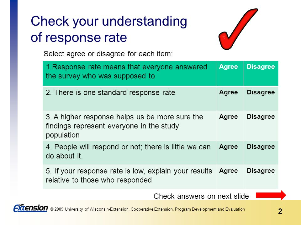 2 © 2009 University of Wisconsin-Extension, Cooperative Extension, Program Development and Evaluation Check your understanding of response rate 1.Response rate means that everyone answered the survey who was supposed to AgreeDisagree 2.