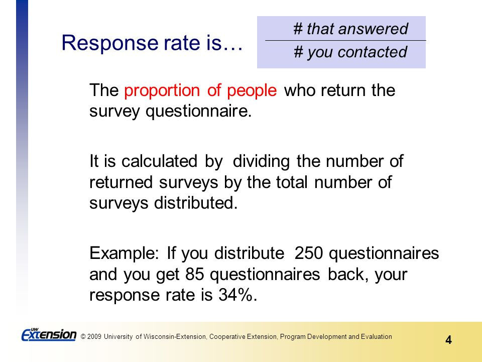 4 © 2009 University of Wisconsin-Extension, Cooperative Extension, Program Development and Evaluation Response rate is… The proportion of people who return the survey questionnaire.