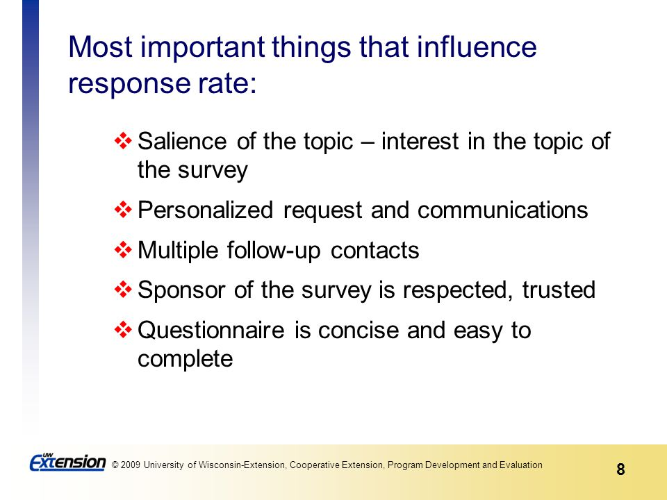 8 © 2009 University of Wisconsin-Extension, Cooperative Extension, Program Development and Evaluation Most important things that influence response rate: Salience of the topic – interest in the topic of the survey Personalized request and communications Multiple follow-up contacts Sponsor of the survey is respected, trusted Questionnaire is concise and easy to complete