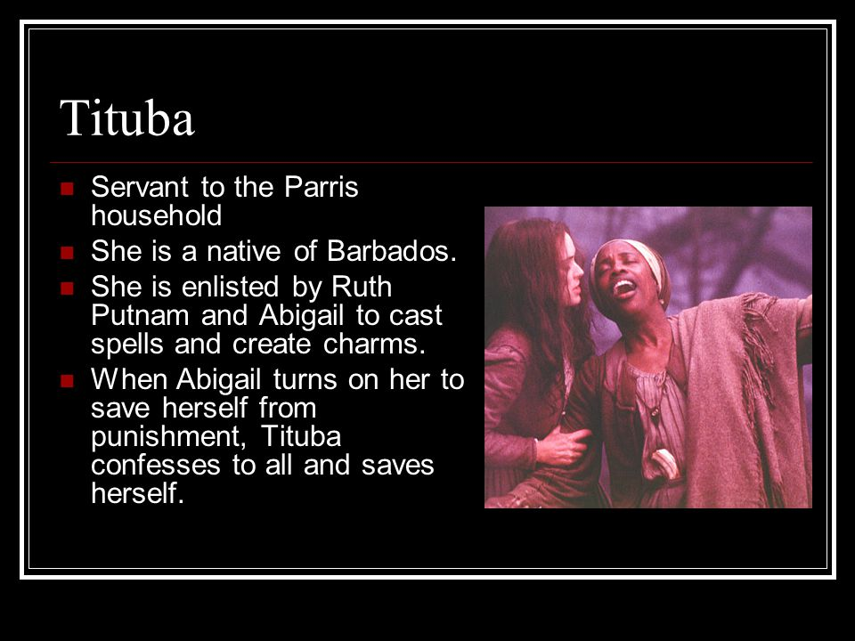 Tituba Servant to the Parris household She is a native of Barbados. She is enlisted by Ruth Putnam and Abigail to cast spells and create charms. When