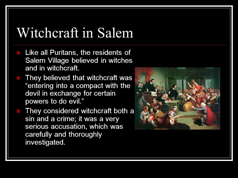 Witchcraft in Salem Like all Puritans, the residents of Salem Village believed in witches and in witchcraft. They believed that witchcraft was enterin
