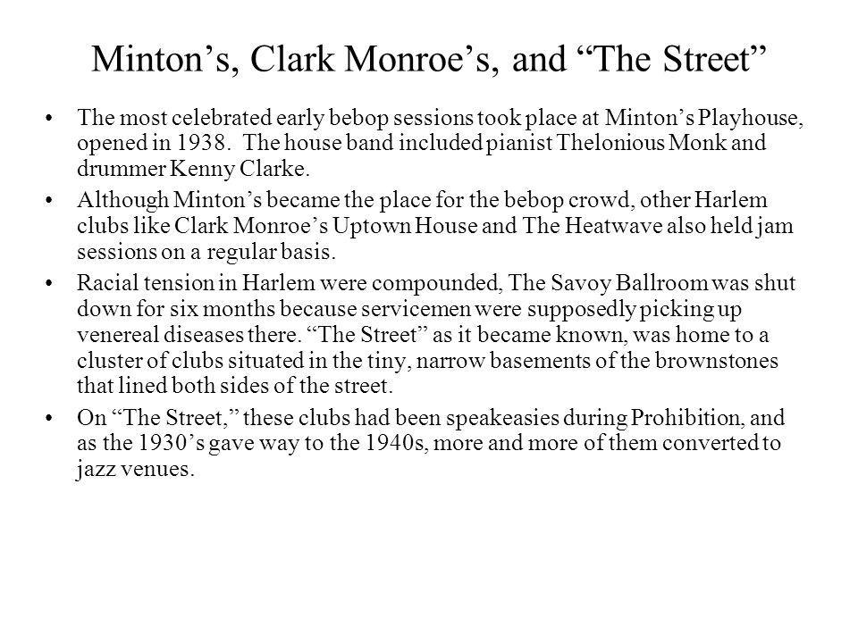 Mintons, Clark Monroes, and The Street The most celebrated early bebop sessions took place at Mintons Playhouse, opened in 1938. The house band includ