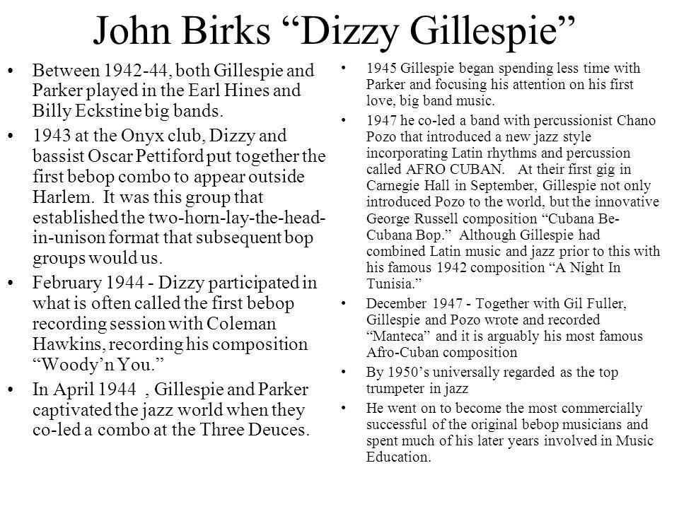 John Birks Dizzy Gillespie Between 1942-44, both Gillespie and Parker played in the Earl Hines and Billy Eckstine big bands. 1943 at the Onyx club, Di