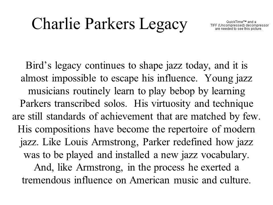 Charlie Parkers Legacy Birds legacy continues to shape jazz today, and it is almost impossible to escape his influence. Young jazz musicians routinely