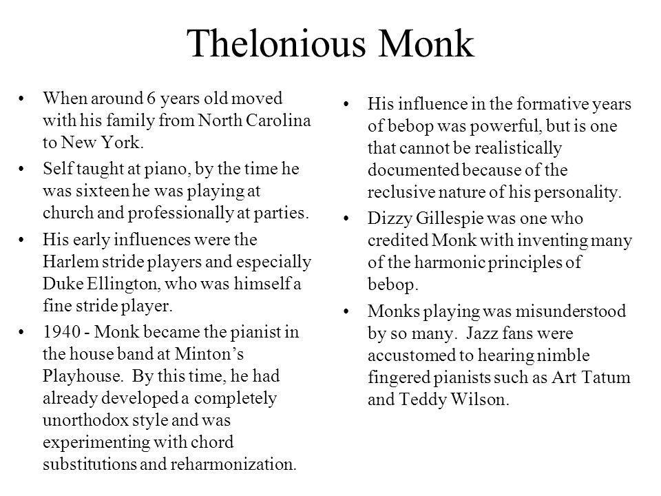 Thelonious Monk When around 6 years old moved with his family from North Carolina to New York. Self taught at piano, by the time he was sixteen he was