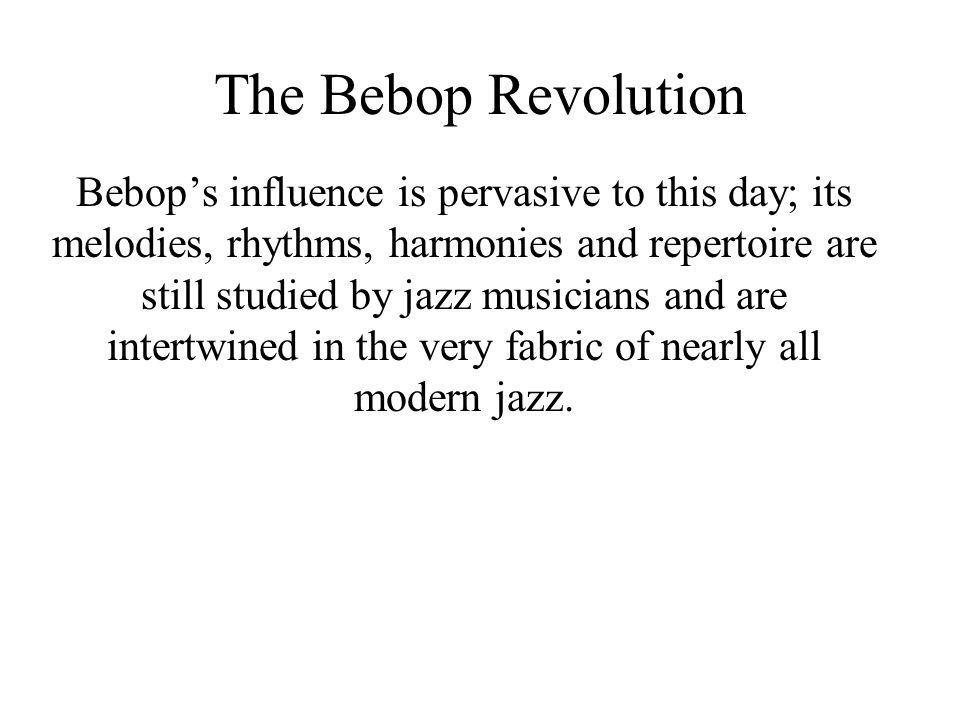 The Bebop Revolution Bebops influence is pervasive to this day; its melodies, rhythms, harmonies and repertoire are still studied by jazz musicians an