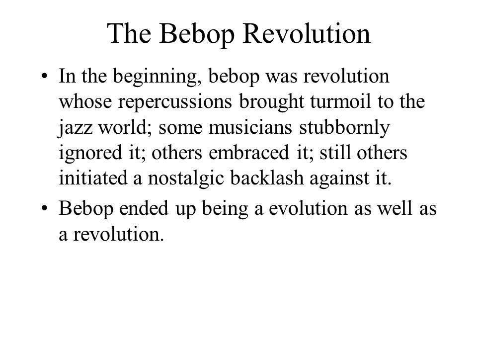 The Bebop Revolution In the beginning, bebop was revolution whose repercussions brought turmoil to the jazz world; some musicians stubbornly ignored i