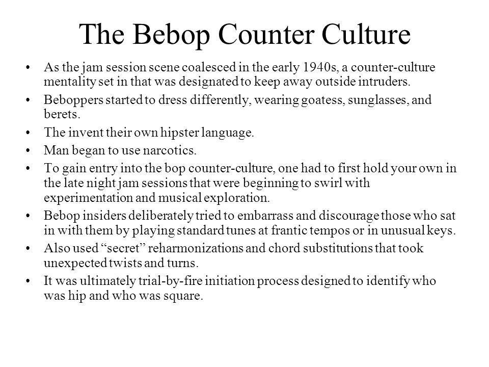 The Bebop Counter Culture As the jam session scene coalesced in the early 1940s, a counter-culture mentality set in that was designated to keep away o