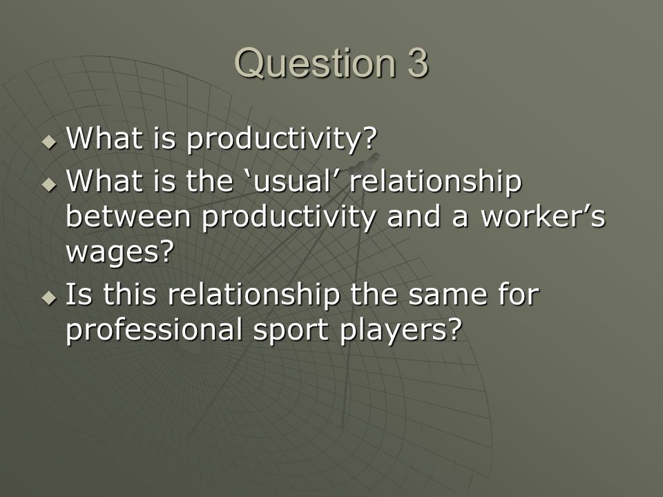 Question 3 What is productivity? What is productivity? What is the usual relationship between productivity and a workers wages? What is the usual rela
