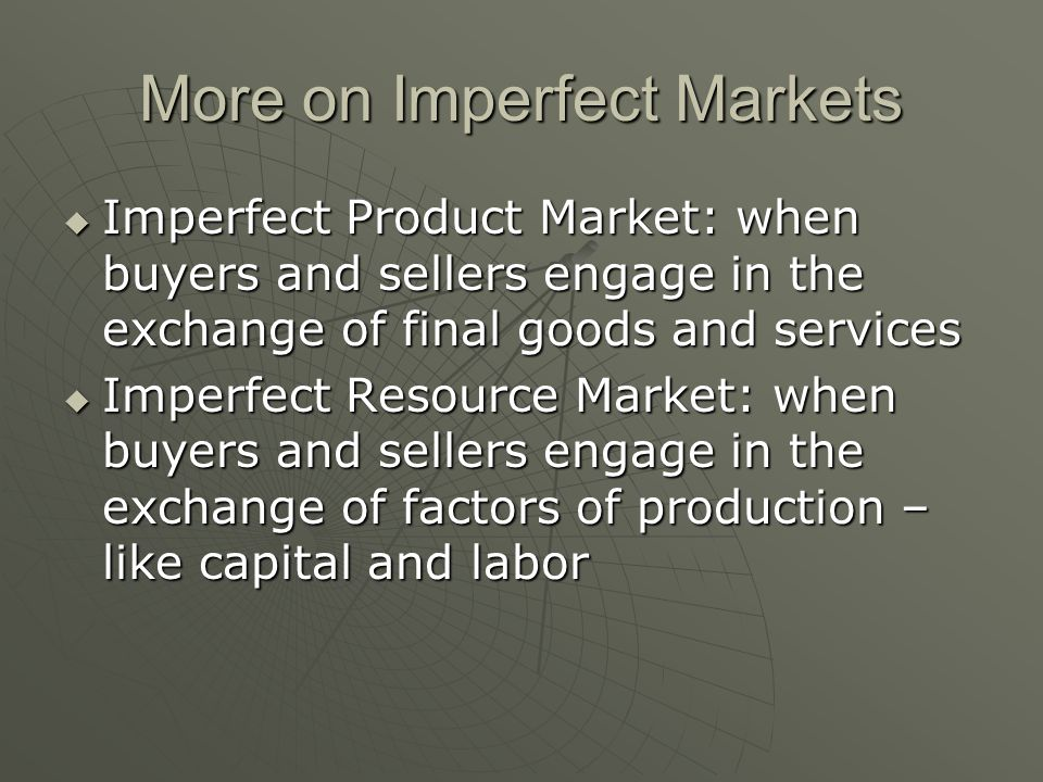 More on Imperfect Markets Imperfect Product Market: when buyers and sellers engage in the exchange of final goods and services Imperfect Product Marke