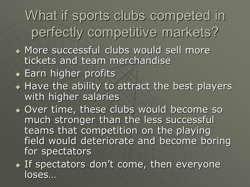 What if sports clubs competed in perfectly competitive markets? More successful clubs would sell more tickets and team merchandise More successful clu