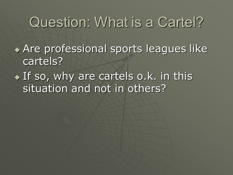 Question: What is a Cartel? Are professional sports leagues like cartels? Are professional sports leagues like cartels? If so, why are cartels o.k. in