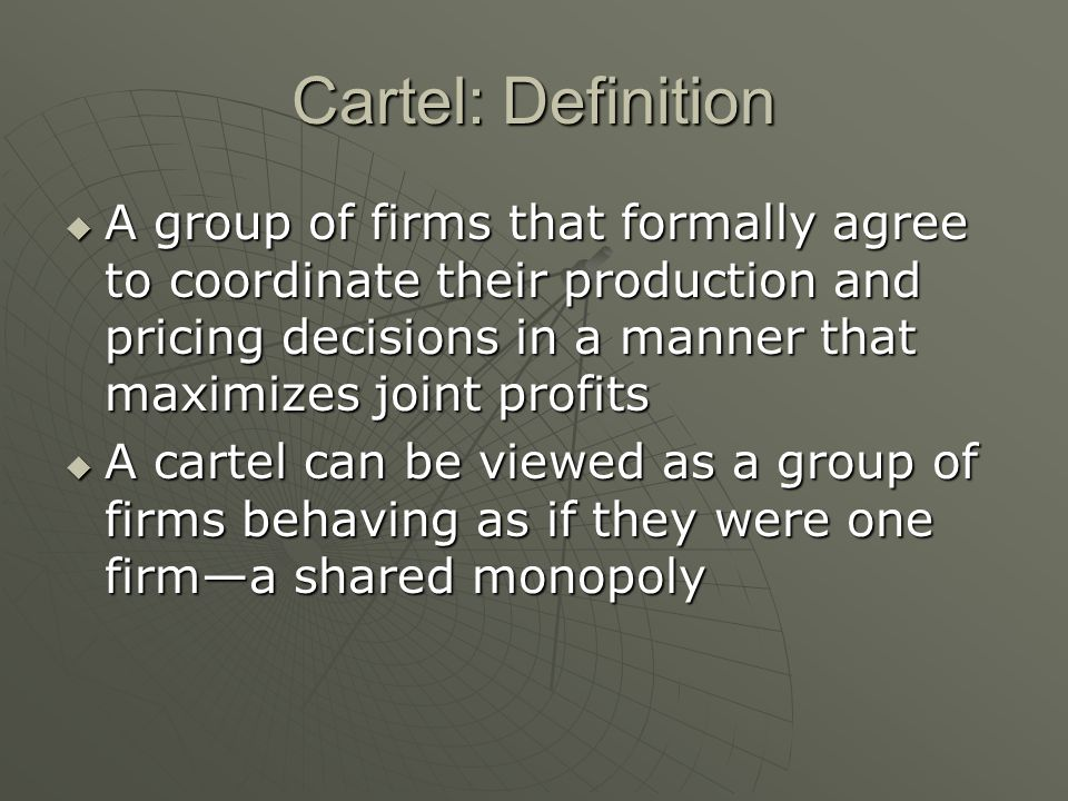 Cartel: Definition A group of firms that formally agree to coordinate their production and pricing decisions in a manner that maximizes joint profits
