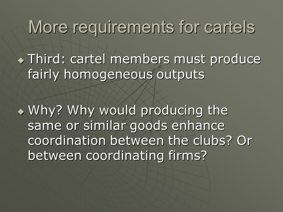 More requirements for cartels Third: cartel members must produce fairly homogeneous outputs Third: cartel members must produce fairly homogeneous outp