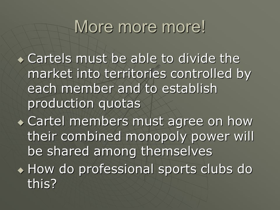 More more more! Cartels must be able to divide the market into territories controlled by each member and to establish production quotas Cartels must b
