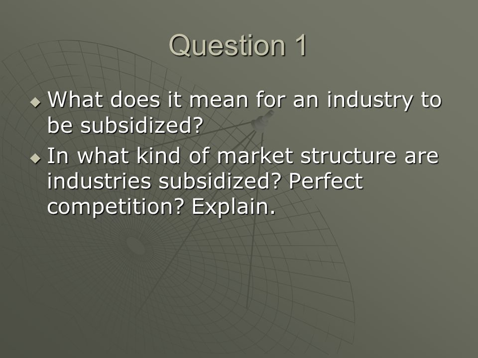 Question 1 What does it mean for an industry to be subsidized? What does it mean for an industry to be subsidized? In what kind of market structure ar