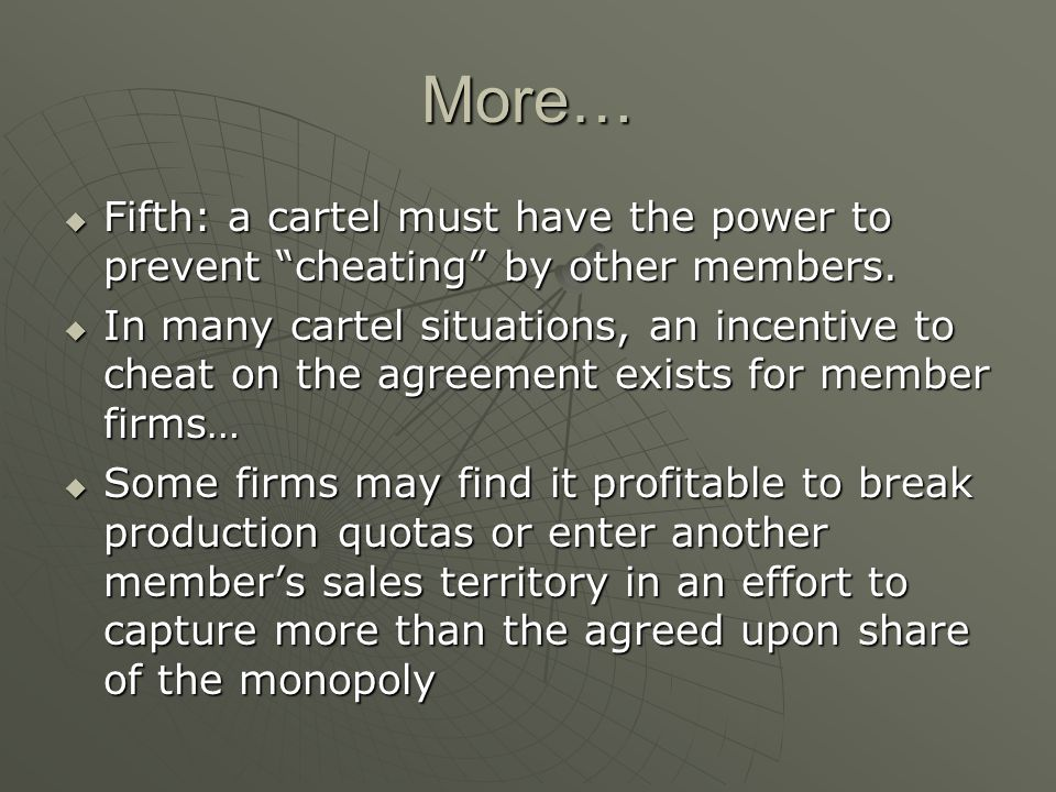 More… Fifth: a cartel must have the power to prevent cheating by other members. Fifth: a cartel must have the power to prevent cheating by other membe