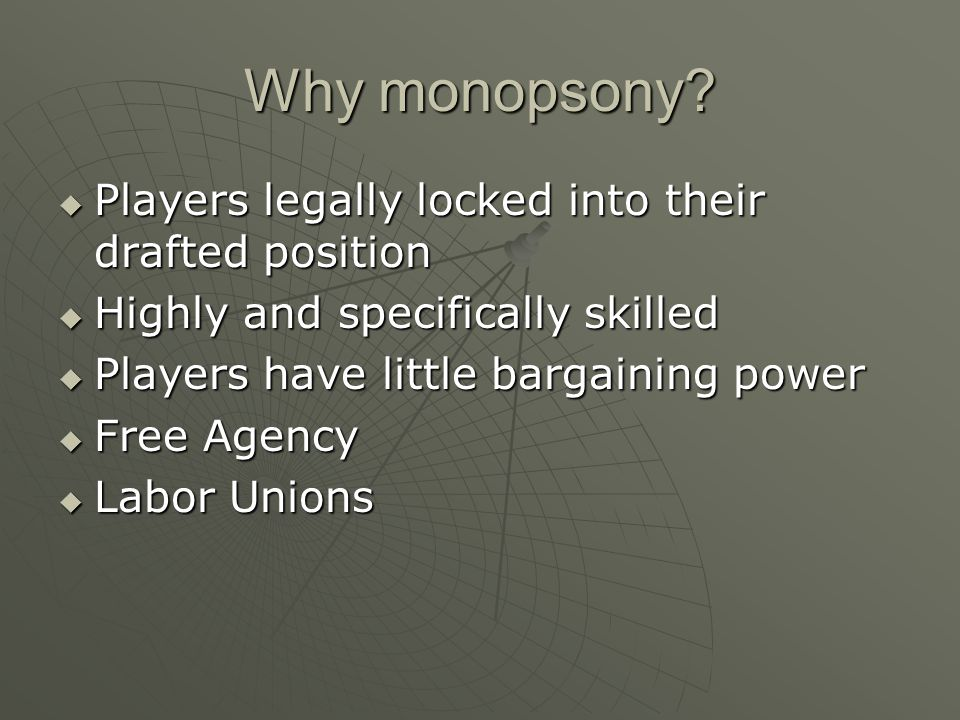 Why monopsony? Players legally locked into their drafted position Players legally locked into their drafted position Highly and specifically skilled H