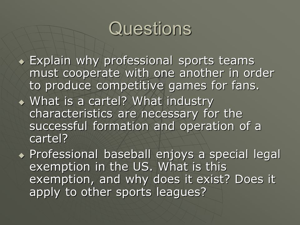 Questions Explain why professional sports teams must cooperate with one another in order to produce competitive games for fans. Explain why profession