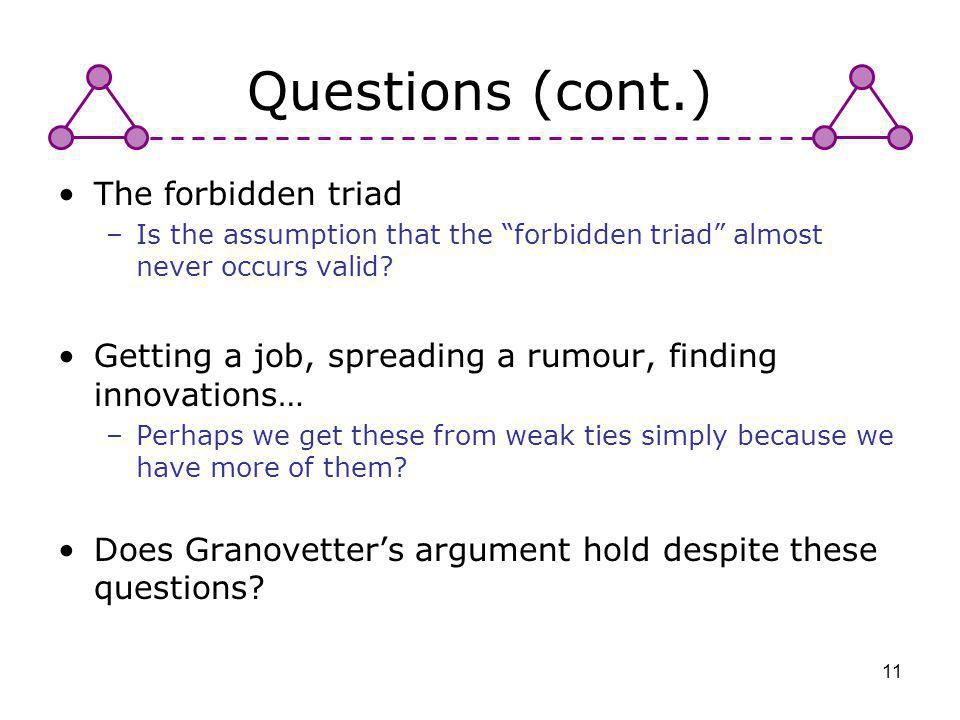 11 Questions (cont.) The forbidden triad –Is the assumption that the forbidden triad almost never occurs valid? Getting a job, spreading a rumour, fin