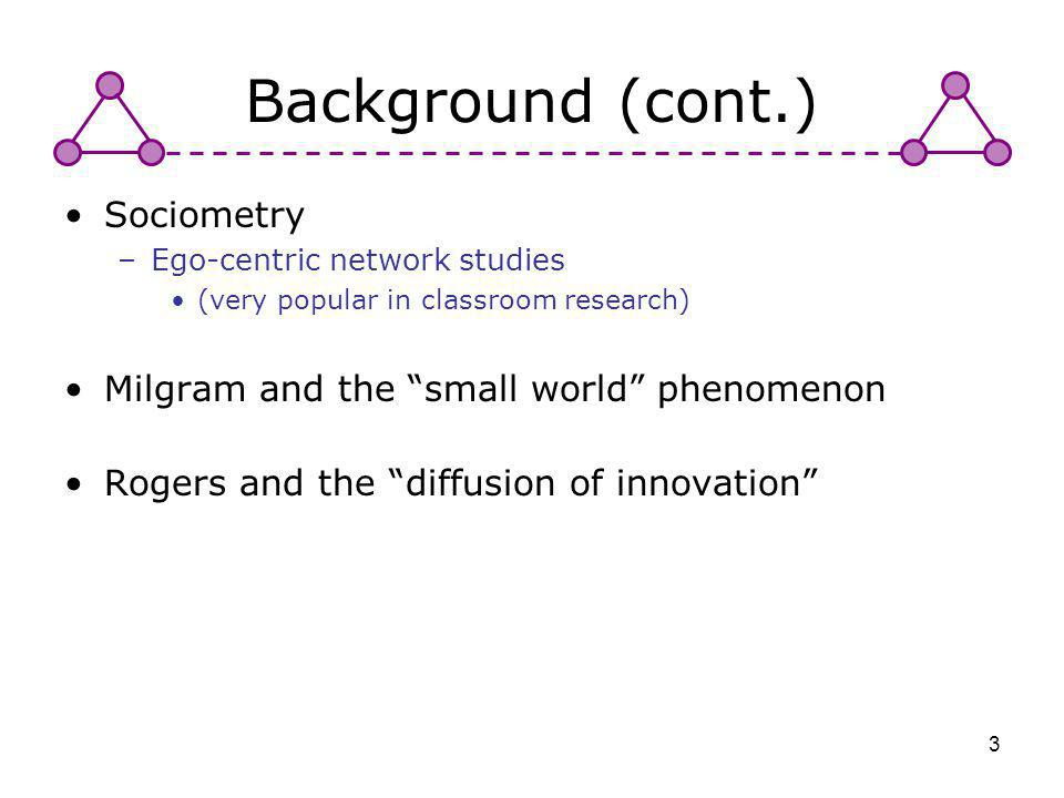 3 Background (cont.) Sociometry –Ego-centric network studies (very popular in classroom research) Milgram and the small world phenomenon Rogers and th