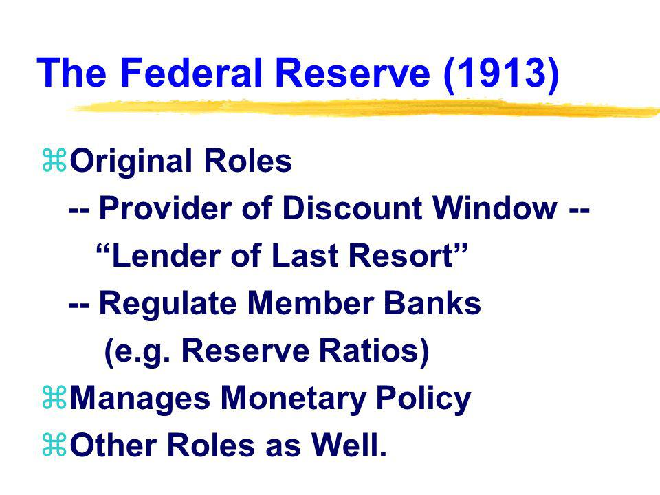 The Federal Reserve (1913) zOriginal Roles -- Provider of Discount Window -- Lender of Last Resort -- Regulate Member Banks (e.g.