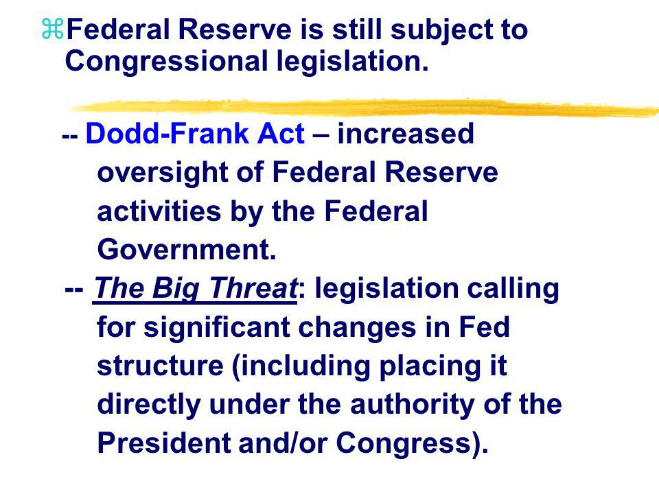 zFederal Reserve is still subject to Congressional legislation. -- Dodd-Frank Act – increased oversight of Federal Reserve activities by the Federal G