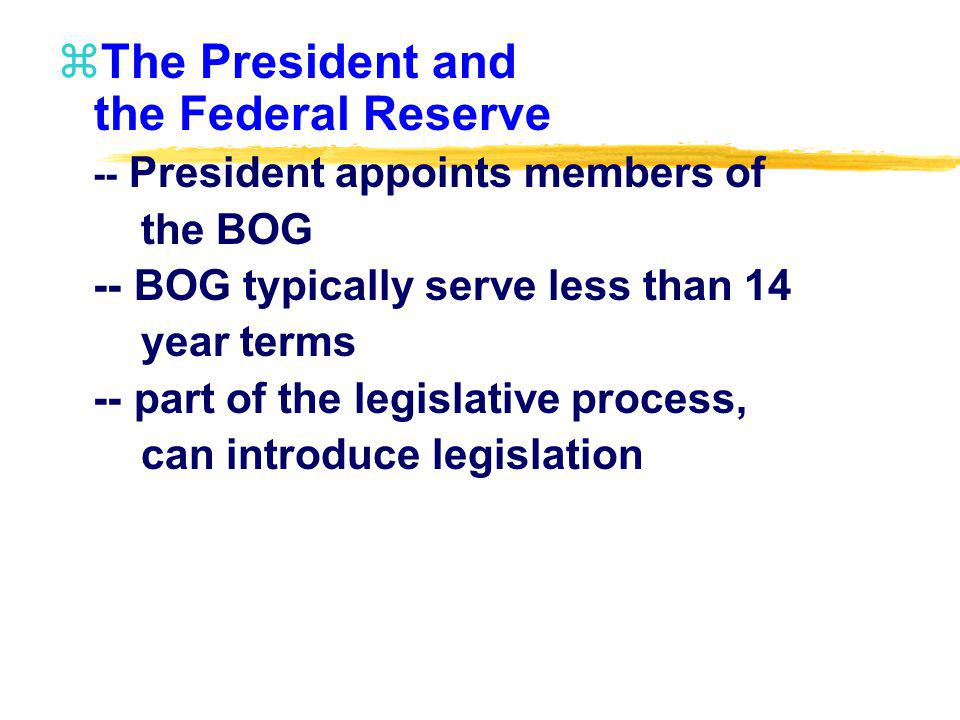 zThe President and the Federal Reserve -- President appoints members of the BOG -- BOG typically serve less than 14 year terms -- part of the legislat