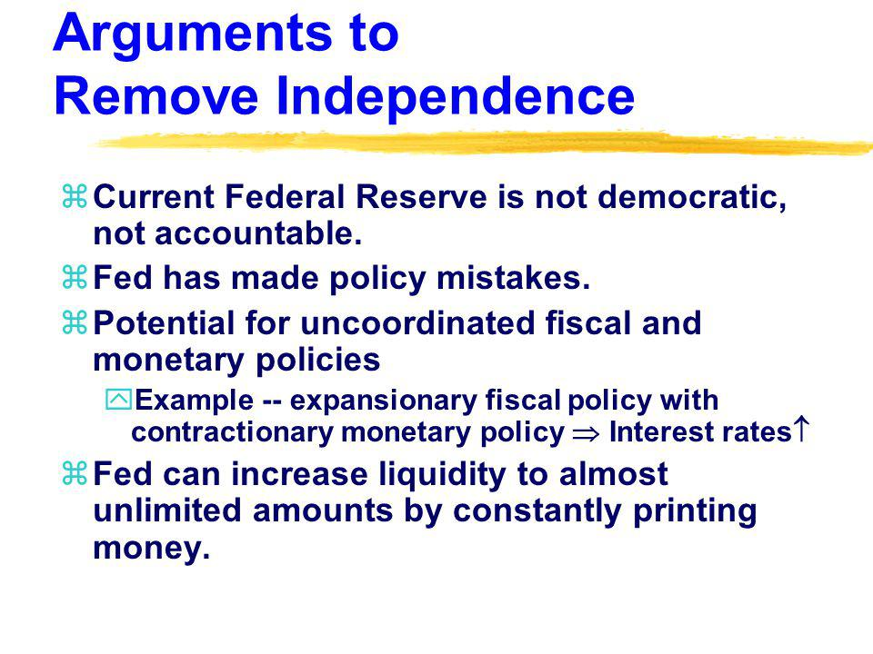 Arguments to Remove Independence zCurrent Federal Reserve is not democratic, not accountable. zFed has made policy mistakes. zPotential for uncoordina