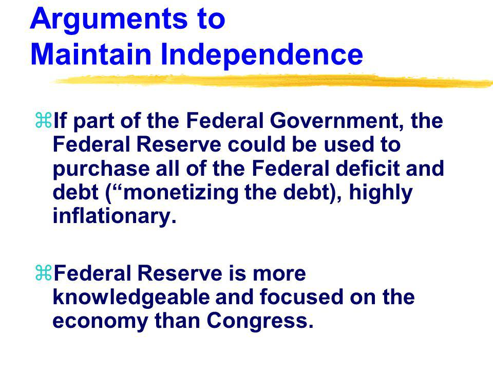 Arguments to Maintain Independence zIf part of the Federal Government, the Federal Reserve could be used to purchase all of the Federal deficit and de