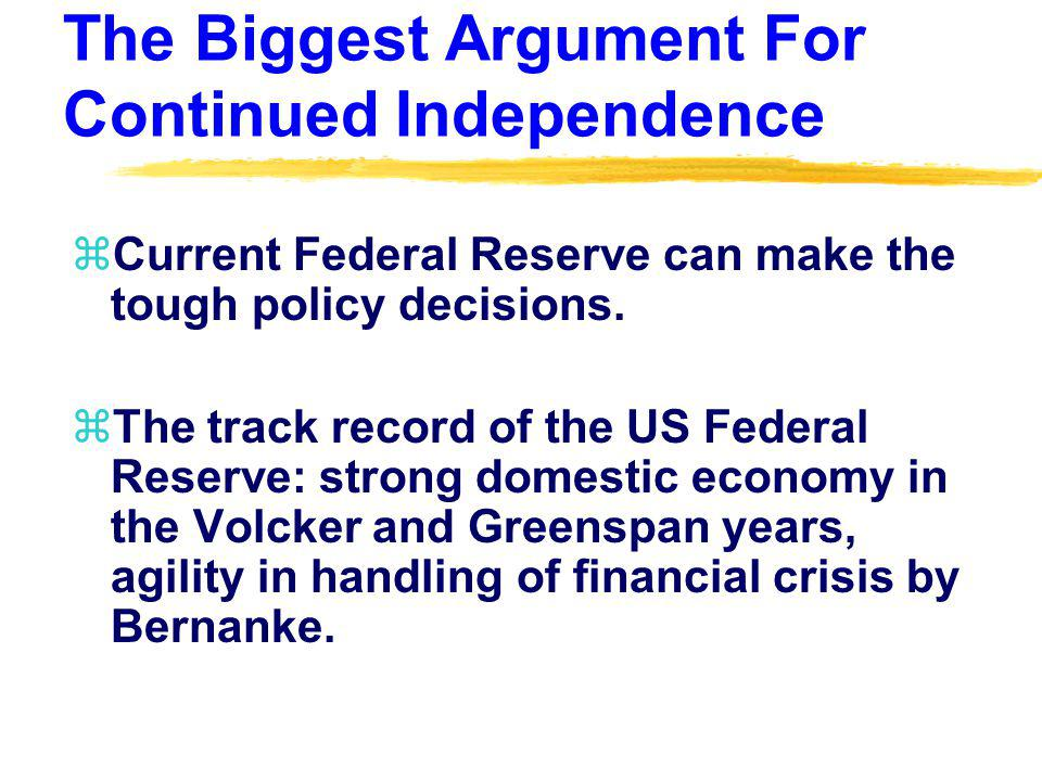 The Biggest Argument For Continued Independence zCurrent Federal Reserve can make the tough policy decisions. zThe track record of the US Federal Rese