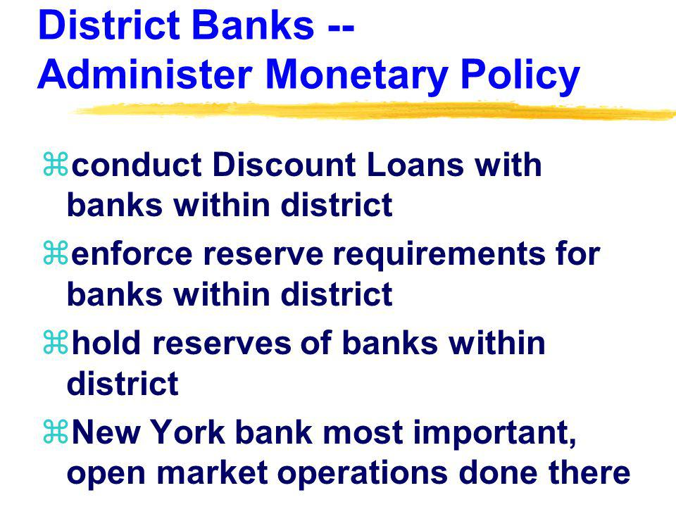 District Banks -- Administer Monetary Policy zconduct Discount Loans with banks within district zenforce reserve requirements for banks within distric