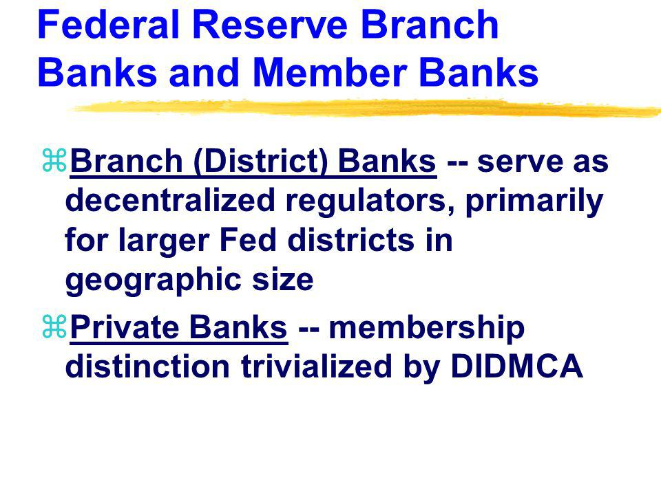 Federal Reserve Branch Banks and Member Banks zBranch (District) Banks -- serve as decentralized regulators, primarily for larger Fed districts in geo