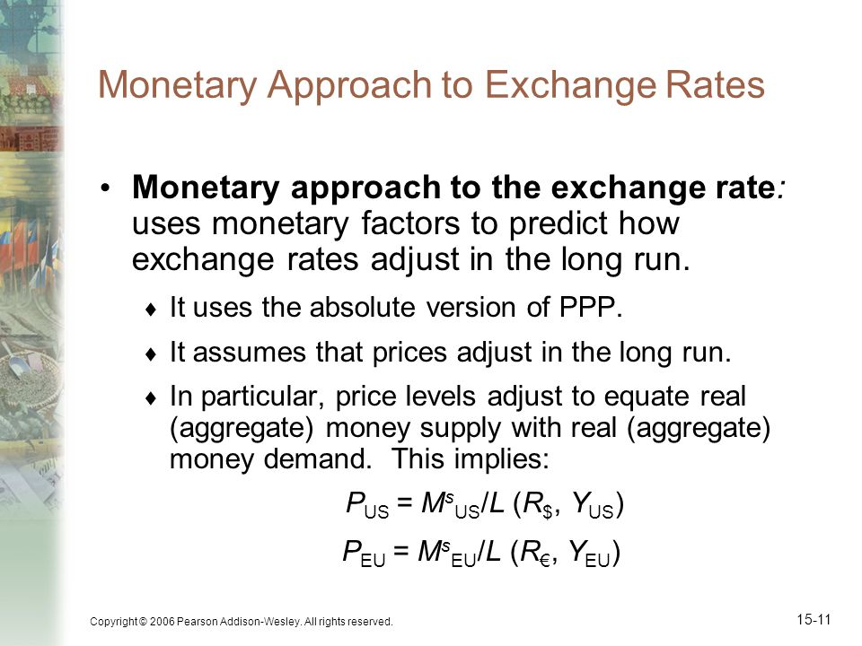 Copyright © 2006 Pearson Addison-Wesley. All rights reserved. 15-11 Monetary Approach to Exchange Rates Monetary approach to the exchange rate: uses m
