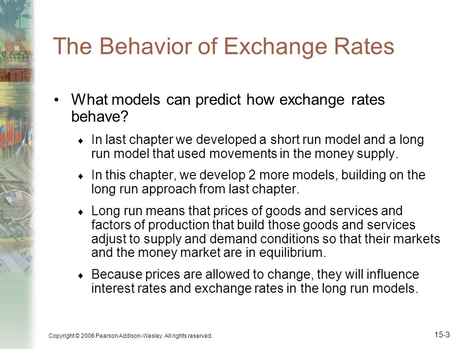 Copyright © 2006 Pearson Addison-Wesley. All rights reserved. 15-3 The Behavior of Exchange Rates What models can predict how exchange rates behave? I