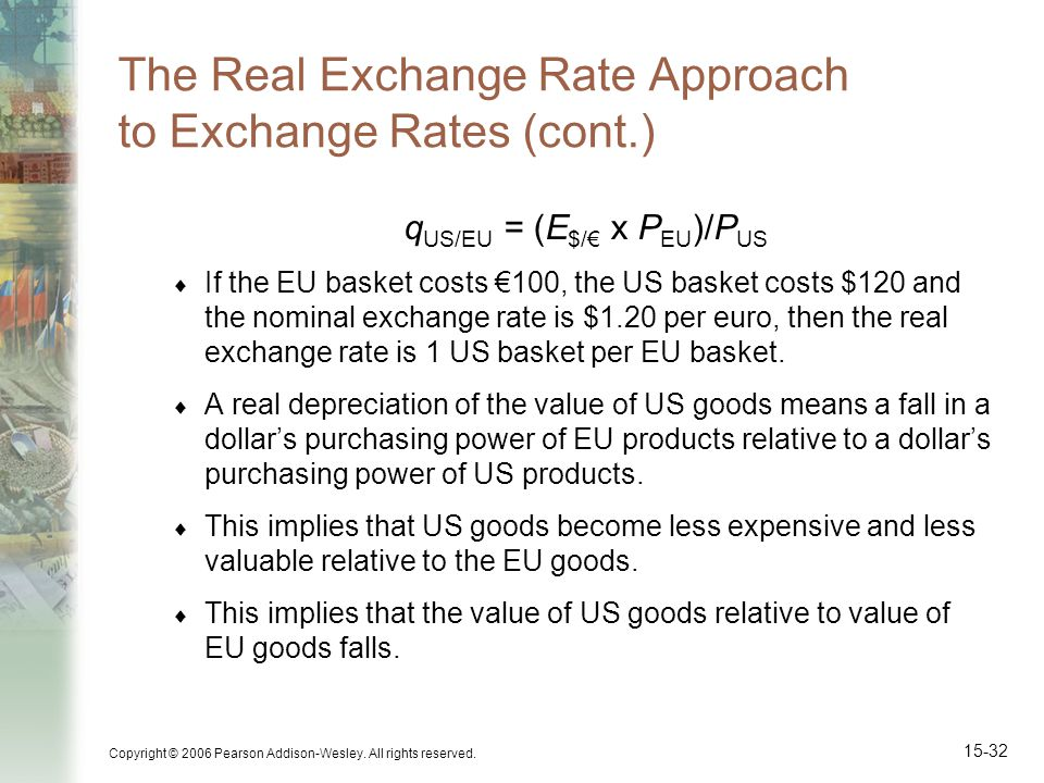 Copyright © 2006 Pearson Addison-Wesley. All rights reserved. 15-32 The Real Exchange Rate Approach to Exchange Rates (cont.) q US/EU = (E $/ x P EU )