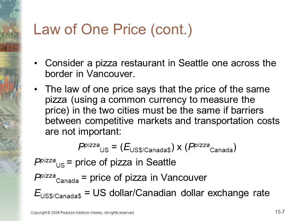Copyright © 2006 Pearson Addison-Wesley. All rights reserved. 15-7 Law of One Price (cont.) Consider a pizza restaurant in Seattle one across the bord