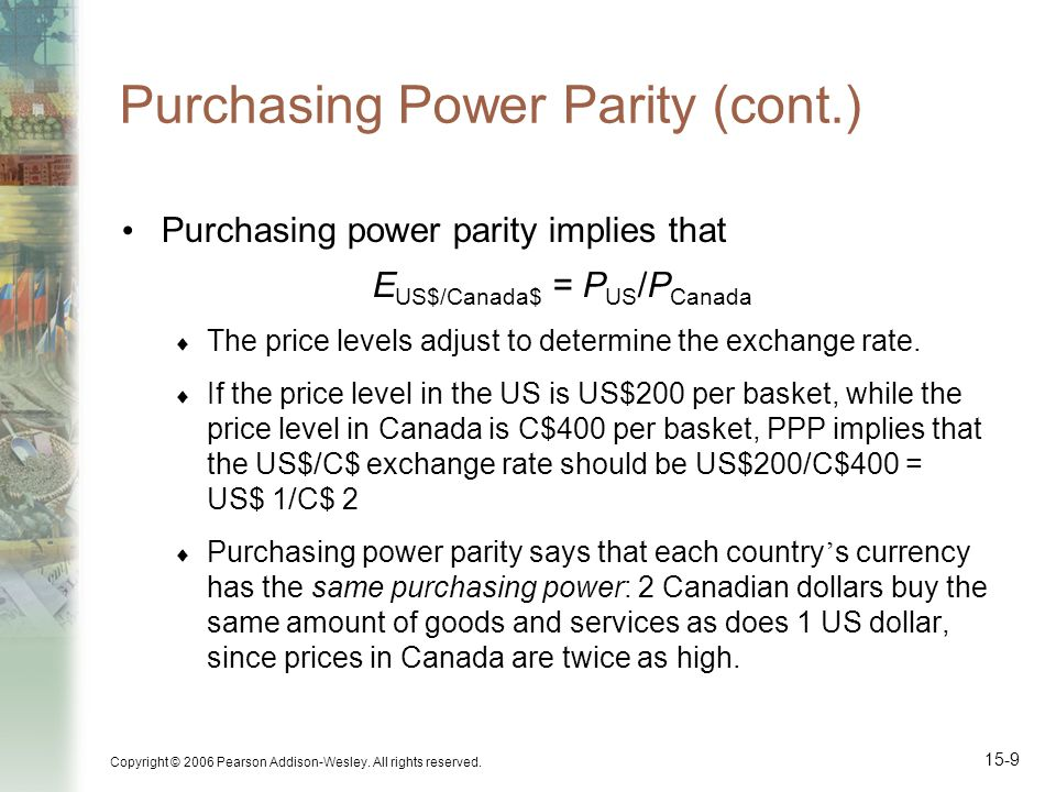 Copyright © 2006 Pearson Addison-Wesley. All rights reserved. 15-9 Purchasing Power Parity (cont.) Purchasing power parity implies that E US$/Canada$