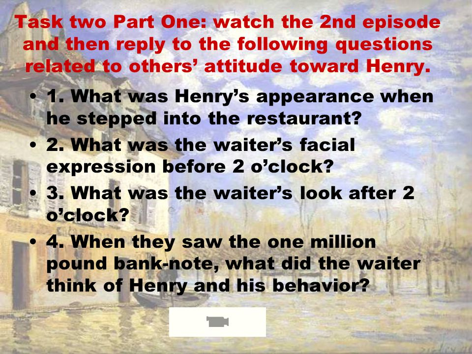 Task One: Watch the 1st episode and then reply to the following questions. 1.Did Henry come to Britain on purpose? Why? 2.Where did Henry come from? 4