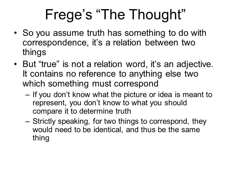 Freges The Thought So you assume truth has something to do with correspondence, its a relation between two things But true is not a relation word, its an adjective.