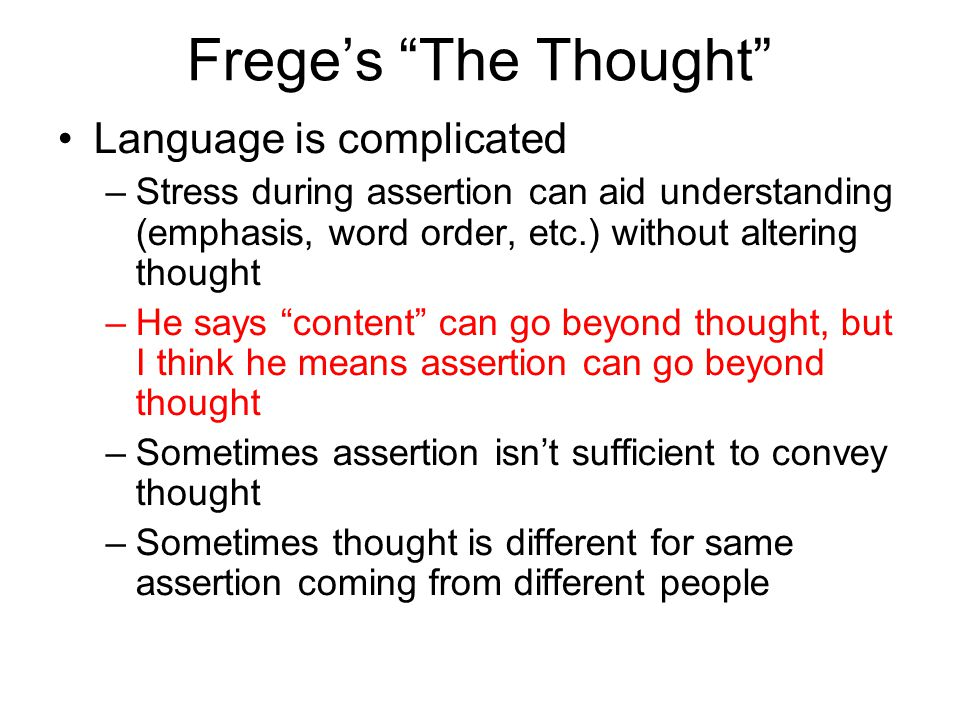 Freges The Thought Language is complicated –Stress during assertion can aid understanding (emphasis, word order, etc.) without altering thought –He says content can go beyond thought, but I think he means assertion can go beyond thought –Sometimes assertion isnt sufficient to convey thought –Sometimes thought is different for same assertion coming from different people