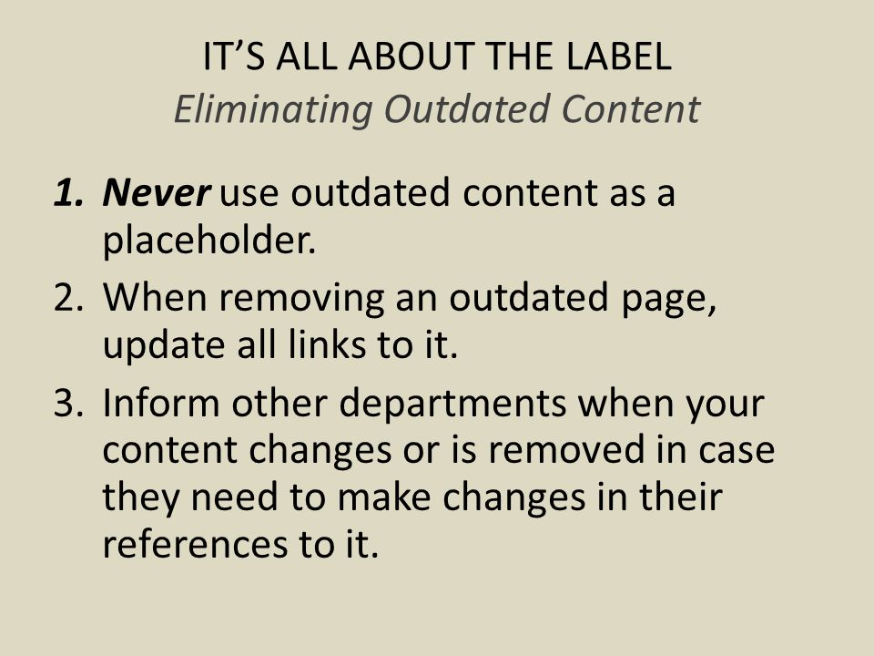 ITS ALL ABOUT THE LABEL Eliminating Outdated Content 1.Never use outdated content as a placeholder.