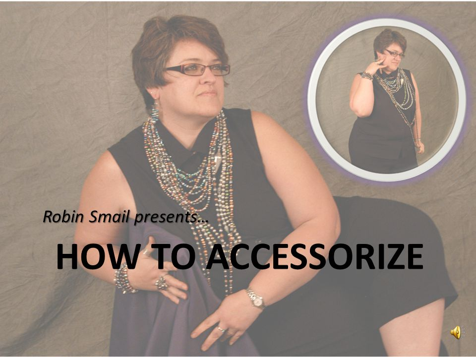 HOW TO ACCESSORIZE Robin Smail presents…