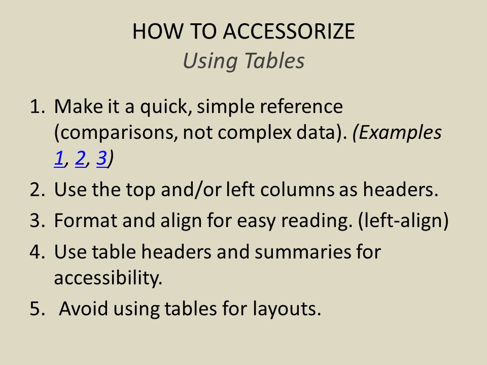 HOW TO ACCESSORIZE Using Tables 1.Make it a quick, simple reference (comparisons, not complex data).