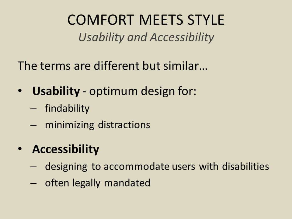 COMFORT MEETS STYLE Usability and Accessibility The terms are different but similar… Usability - optimum design for: – findability – minimizing distractions Accessibility – designing to accommodate users with disabilities – often legally mandated