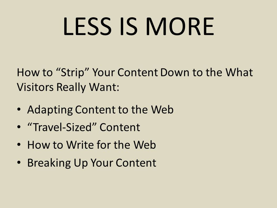 LESS IS MORE How to Strip Your Content Down to the What Visitors Really Want: Adapting Content to the Web Travel-Sized Content How to Write for the Web Breaking Up Your Content